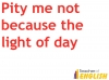Pity me not because the light of day (slide 3/31)